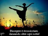 Risorgere è ricominciare a danzare oltre ogni notte